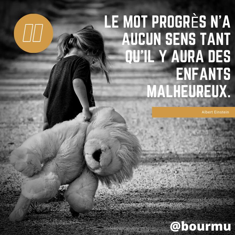 « Le mot progrès n'a aucun sens tant qu'il y aura des enfants malheureux. » Albert Einstein